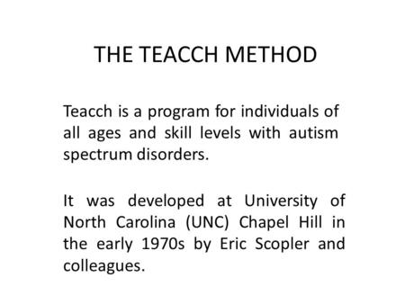 THE TEACCH METHOD Teacch is a program for individuals of all ages and skill levels with autism spectrum disorders. It was developed at University of North.