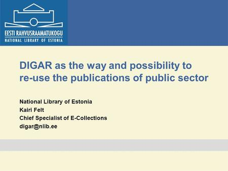 DIGAR as the way and possibility to re-use the publications of public sector National Library of Estonia Kairi Felt Chief Specialist of E-Collections