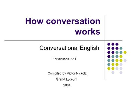 How conversation works Conversational English Compiled by Victor Nickolz Grand Lyceum 2004 For classes 7-11.