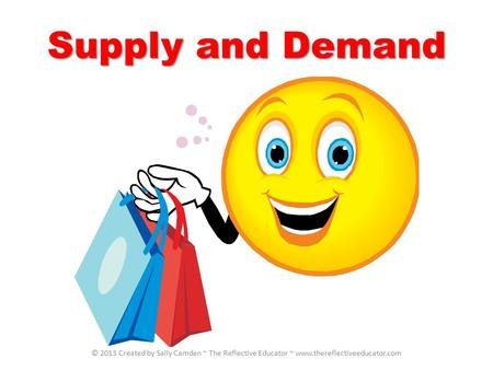Supply and Demand © 2013 Created by Sally Camden ~ The Reflective Educator ~ www.thereflectiveeducator.com.