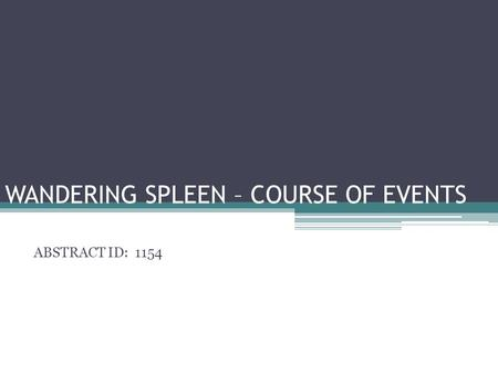 WANDERING SPLEEN – COURSE OF EVENTS ABSTRACT ID: 1154.
