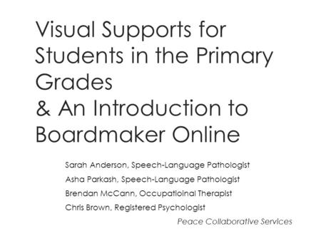 Visual Supports for Students in the Primary Grades & An Introduction to Boardmaker Online Sarah Anderson, Speech-Language Pathologist Asha Parkash, Speech-Language.
