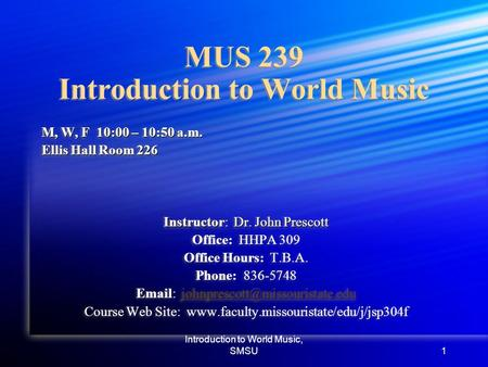 Introduction to World Music, SMSU1 MUS 239 Introduction to World Music M, W, F 10:00 – 10:50 a.m. Ellis Hall Room 226 Instructor: Dr. John Prescott Office: