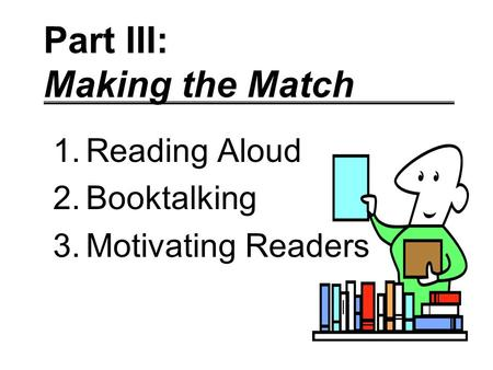Part III: Making the Match 1.Reading Aloud 2.Booktalking 3.Motivating Readers.