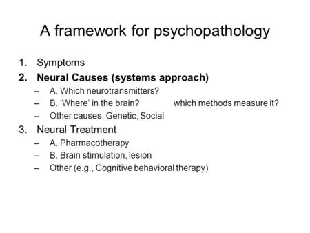 A framework for psychopathology 1.Symptoms 2.Neural Causes (systems approach) –A. Which neurotransmitters? –B. 'Where' in the brain? which methods measure.