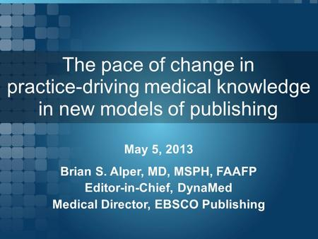 The pace of change in practice-driving medical knowledge in new models of publishing May 5, 2013 Brian S. Alper, MD, MSPH, FAAFP Editor-in-Chief, DynaMed.
