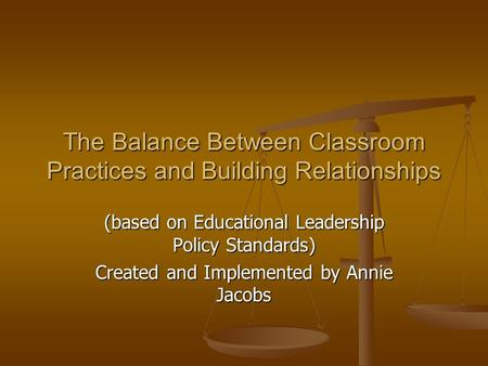 (based on Educational Leadership Policy Standards) Created and Implemented by Annie Jacobs The Balance Between Classroom Practices and Building Relationships.
