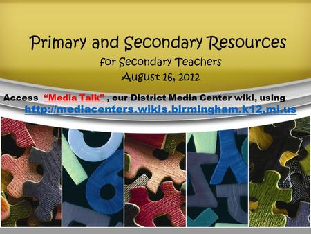 "Primary and Secondary Resources for Secondary Teachers August 16, 2012 Access ""Media Talk"", our District Media Center wiki, using"