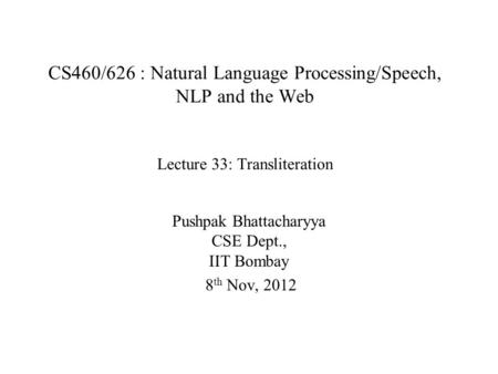 CS460/626 : Natural Language Processing/Speech, NLP and the Web Lecture 33: Transliteration Pushpak Bhattacharyya CSE Dept., IIT Bombay 8 th Nov, 2012.