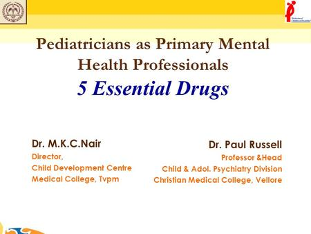 Pediatricians as Primary Mental Health Professionals 5 Essential Drugs Dr. M.K.C.Nair Director, Child Development Centre Medical College, Tvpm Dr. Paul.