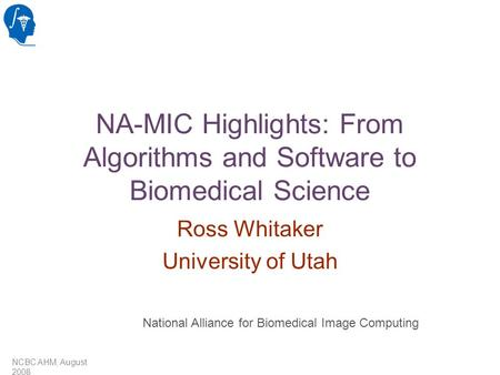 NCBC AHM, August 2008 NA-MIC Highlights: From Algorithms and Software to Biomedical Science Ross Whitaker University of Utah National Alliance for Biomedical.