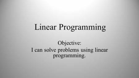 Linear Programming Objective: I can solve problems using linear programming.