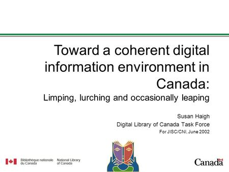 1 1 Susan Haigh Digital Library of Canada Task Force For JISC/CNI, June 2002 Toward a coherent digital information environment in Canada: Limping, lurching.