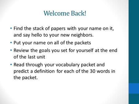Welcome Back! Find the stack of papers with your name on it, and say hello to your new neighbors. Put your name on all of the packets Review the goals.