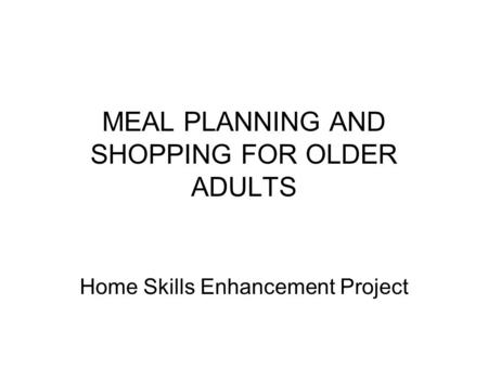 MEAL PLANNING AND SHOPPING FOR OLDER ADULTS Home Skills Enhancement Project.
