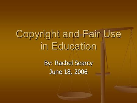 Copyright and Fair Use in Education By: Rachel Searcy June 18, 2006.
