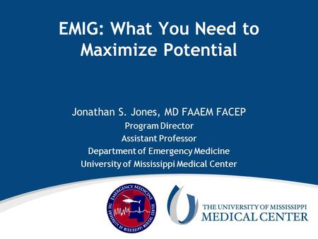 EMIG: What You Need to Maximize Potential Jonathan S. Jones, MD FAAEM FACEP Program Director Assistant Professor Department of Emergency Medicine University.