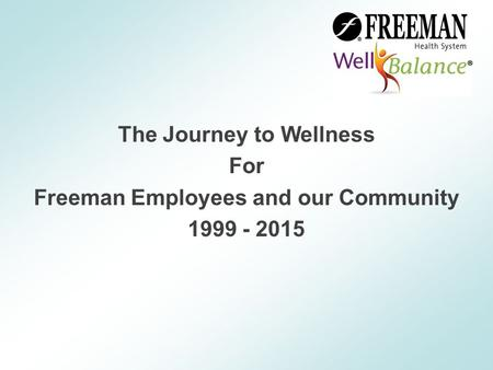 The Journey to Wellness For Freeman Employees and our Community 1999 - 2015.