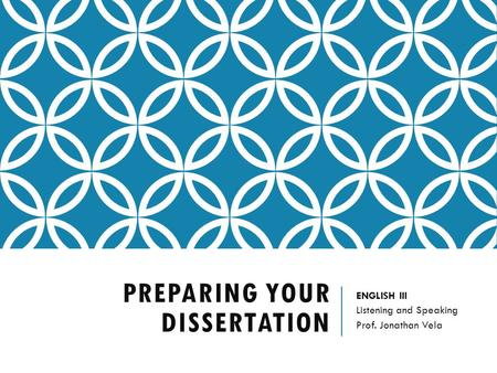 PREPARING YOUR DISSERTATION ENGLISH III Listening and Speaking Prof. Jonathan Vela.