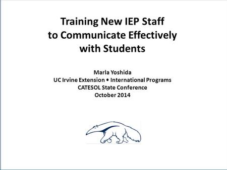 Training New IEP Staff to Communicate Effectively with Students Marla Yoshida UC Irvine Extension International Programs CATESOL State Conference October.