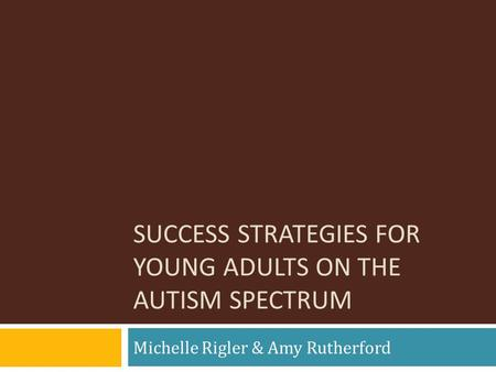 SUCCESS STRATEGIES FOR YOUNG ADULTS ON THE AUTISM SPECTRUM Michelle Rigler & Amy Rutherford.