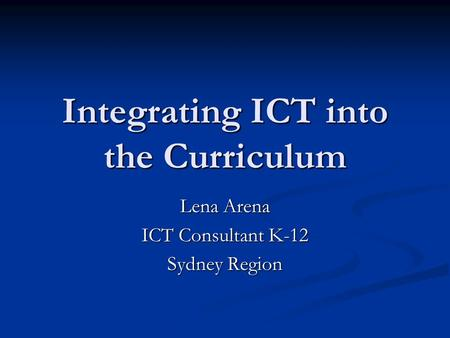Integrating ICT into the Curriculum Lena Arena ICT Consultant K-12 Sydney Region.