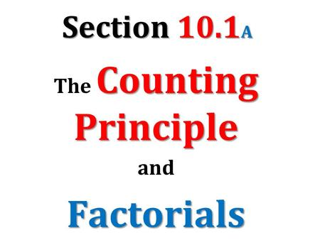Section 10.1 A Counting Principle The Counting Principle andFactorials.