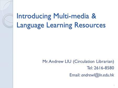 Introducing Multi-media & Language Learning Resources Mr. Andrew LIU (Circulation Librarian) Tel: 2616-8580   1.