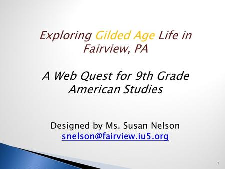 Exploring Gilded Age Life in Fairview, PA A Web Quest for 9th Grade American Studies Designed by Ms. Susan Nelson 1.