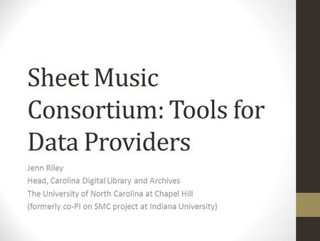 Sheet Music Consortium: Tools for Data Providers Jenn Riley Head, Carolina Digital Library and Archives The University of North Carolina at Chapel Hill.