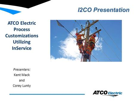 ATCO Electric Process Customizations Utilizing InService Presenters: Kent Mack and Corey Lunty I2CO Presentation.