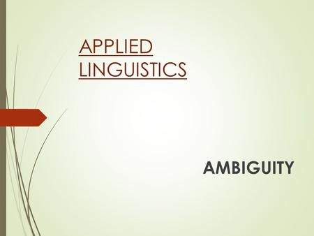 APPLIED LINGUISTICS AMBIGUITY. LOOK AT THIS: WHAT IS AMBIGUITY? A word, phrase, or sentence is ambiguous if it has more than one meaning, in other words.