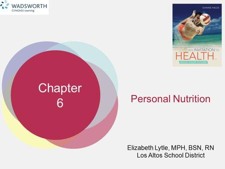 Chapter 6 Elizabeth Lytle, MPH, BSN, RN Los Altos School District Personal Nutrition.