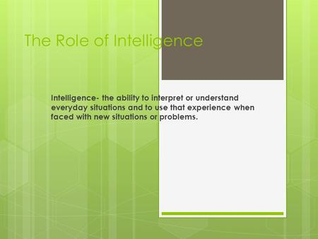 The Role of Intelligence Intelligence- the ability to interpret or understand everyday situations and to use that experience when faced with new situations.