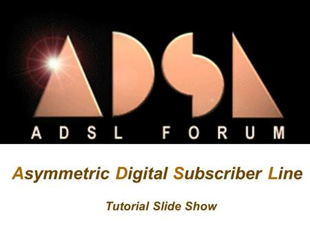 Asymmetric Digital Subscriber Line Tutorial Slide Show.