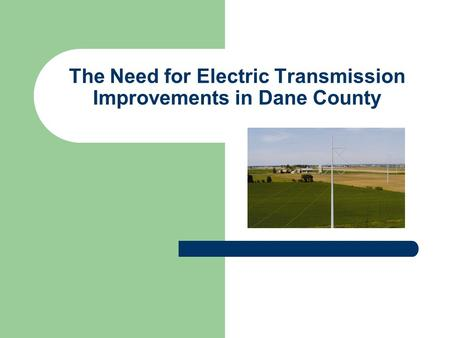 The Need for Electric Transmission Improvements in Dane County.