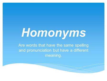 Homonyms Are words that have the same spelling and pronunciation but have a different meaning.