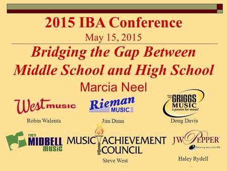 Marcia Neel Bridging the Gap Between Middle School and High School 2015 IBA Conference May 15, 2015 Haley Rydell Steve West Robin Walenta Jim Dunn Doug.