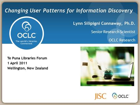 Lynn Silipigni Connaway, Ph.D. Senior Research Scientist OCLC Research Changing User Patterns for Information Discovery Te Puna Libraries Forum 1 April.