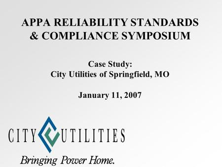 APPA RELIABILITY STANDARDS & COMPLIANCE SYMPOSIUM Case Study: City Utilities of Springfield, MO January 11, 2007.