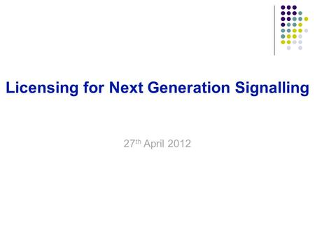 18 September 20151 Licensing for Next Generation Signalling Buddhadev Dutta Chowdhury 27 th April 2012.