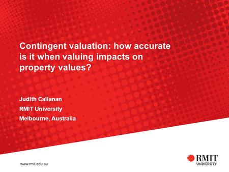 Contingent valuation: how accurate is it when valuing impacts on property values? Judith Callanan RMIT University Melbourne, Australia.