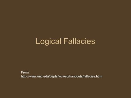 From: http://www.unc.edu/depts/wcweb/handouts/fallacies.html Logical Fallacies From: http://www.unc.edu/depts/wcweb/handouts/fallacies.html.