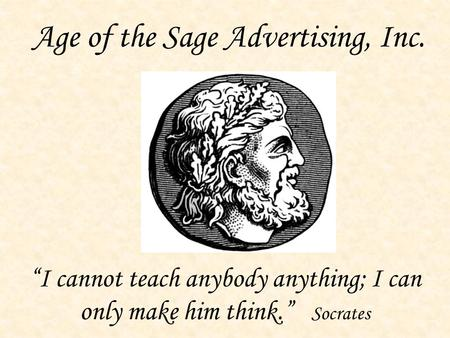 "Age of the Sage Advertising, Inc. ""I cannot teach anybody anything; I can only make him think."" Socrates."
