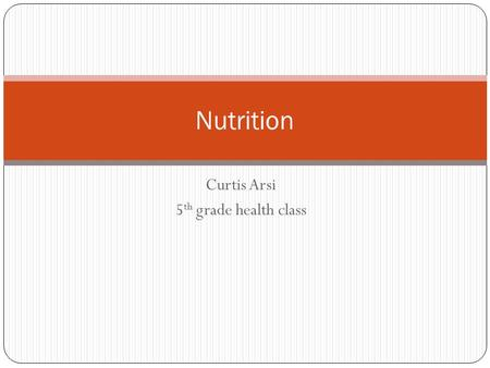 Curtis Arsi 5 th grade health class Nutrition What is nutrition and why is it so important?? Providing or obtaining the food necessary for health and.