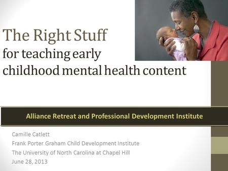 The Right Stuff for teaching early childhood mental health content Camille Catlett Frank Porter Graham Child Development Institute The University of North.