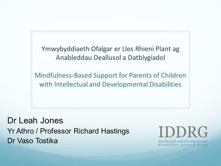 Ymwybyddiaeth Ofalgar er Lles Rhieni <strong>Plant</strong> ag Anableddau Deallusol a Datblygiadol Mindfulness-Based Support for Parents of Children with Intellectual and.