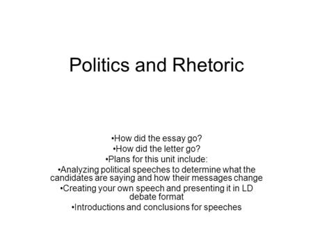 Politics and Rhetoric How did the essay go? How did the letter go? Plans for this unit include: Analyzing political speeches to determine what the candidates.