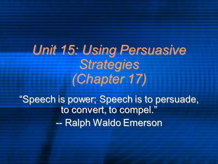 "Unit 15: Using Persuasive Strategies (Chapter 17) ""Speech is power; Speech is to persuade, to convert, to compel."" -- Ralph Waldo Emerson ""Speech is power;"