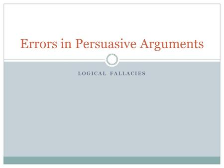 LOGICAL FALLACIES Errors in Persuasive Arguments.